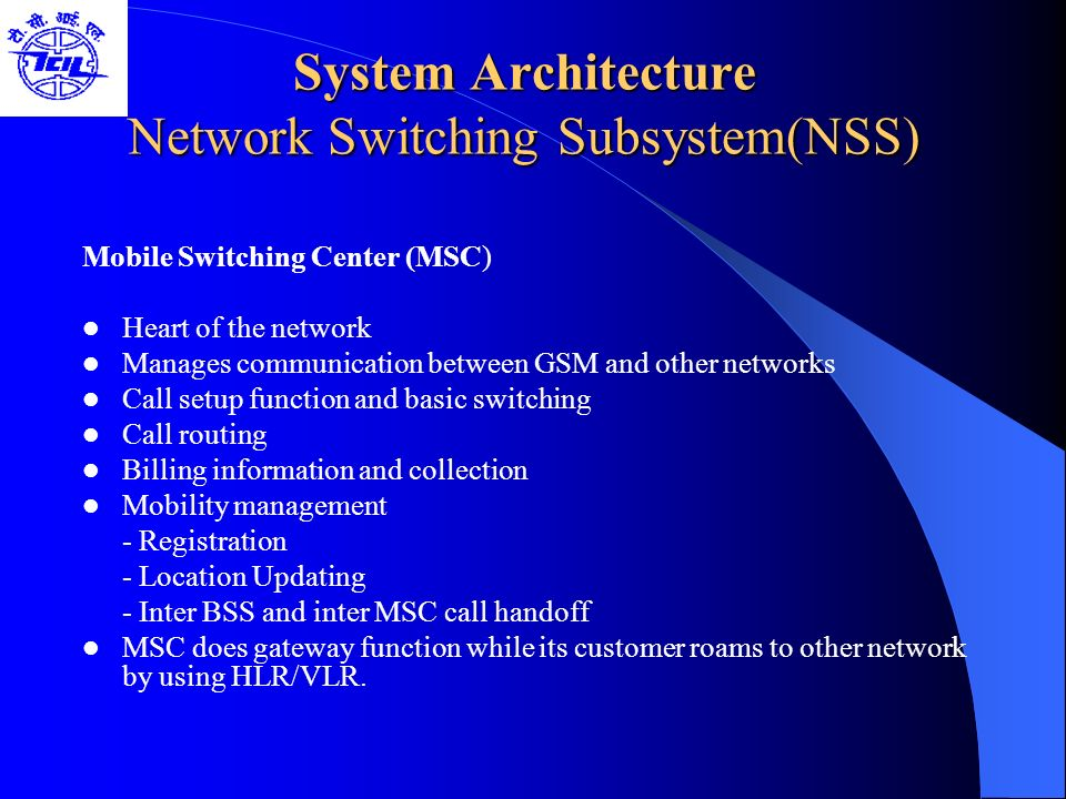 System Architecture Network Switching Subsystem(NSS) Mobile Switching Center (MSC) Heart of the network Manages communication between GSM and other ne