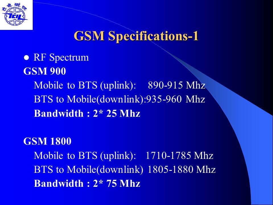 GSM Specifications-1 RF Spectrum GSM 900 Mobile to BTS (uplink): 890-915 Mhz BTS to Mobile(downlink):935-960 Mhz Bandwidth : 2* 25 Mhz GSM 1800 Mobile