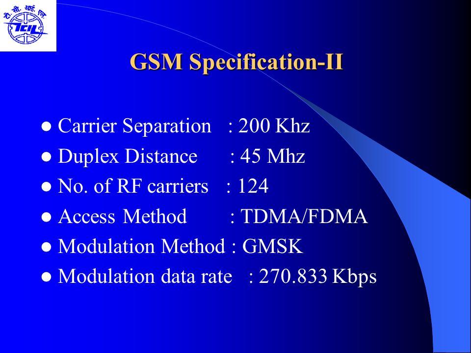 GSM Specification-II GSM Specification-II Carrier Separation : 200 Khz Duplex Distance : 45 Mhz No. of RF carriers : 124 Access Method : TDMA/FDMA Mod