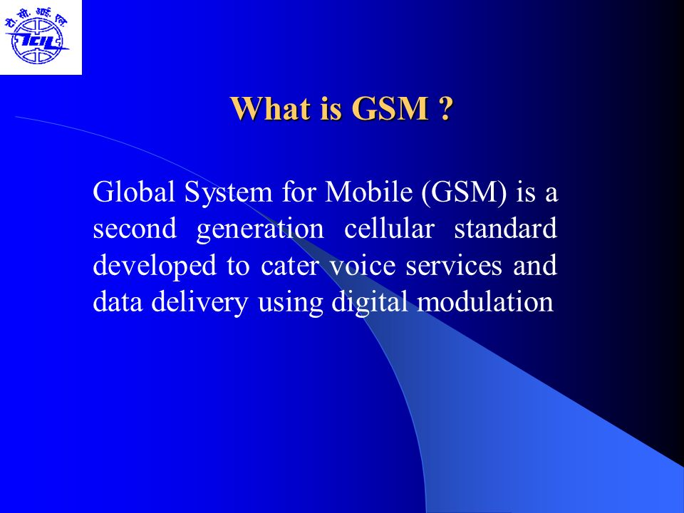 What is GSM ? Global System for Mobile (GSM) is a second generation cellular standard developed to cater voice services and data delivery using digita