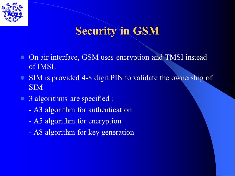 Security in GSM On air interface, GSM uses encryption and TMSI instead of IMSI. SIM is provided 4-8 digit PIN to validate the ownership of SIM 3 algor