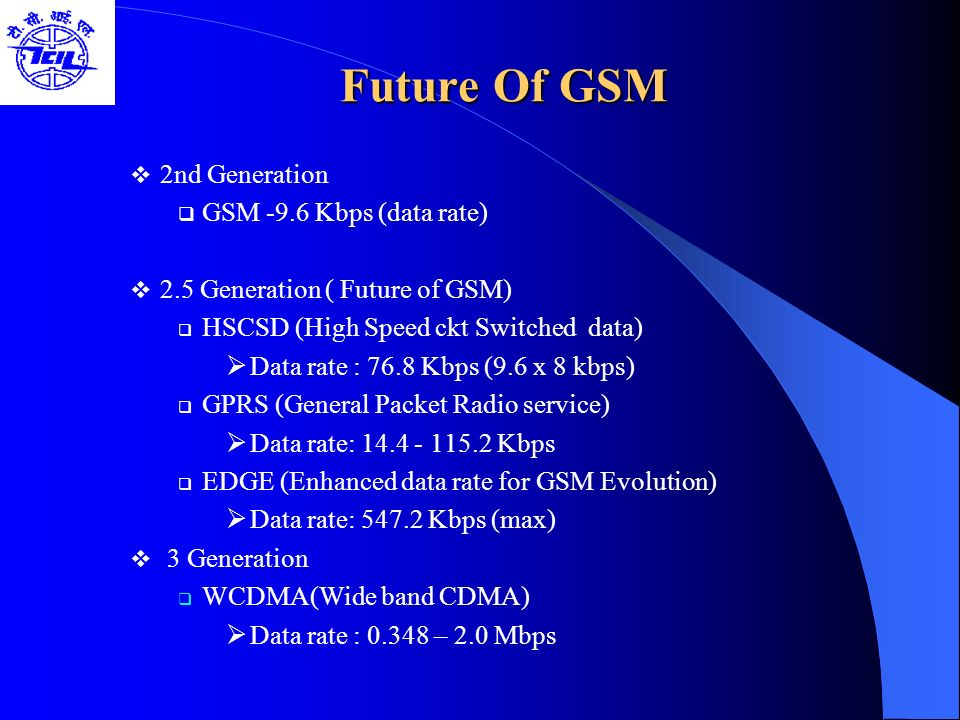 Future Of GSM 2nd Generation GSM -9.6 Kbps (data rate) 2.5 Generation ( Future of GSM) HSCSD (High Speed ckt Switched data) Data rate : 76.8 Kbps (9.6