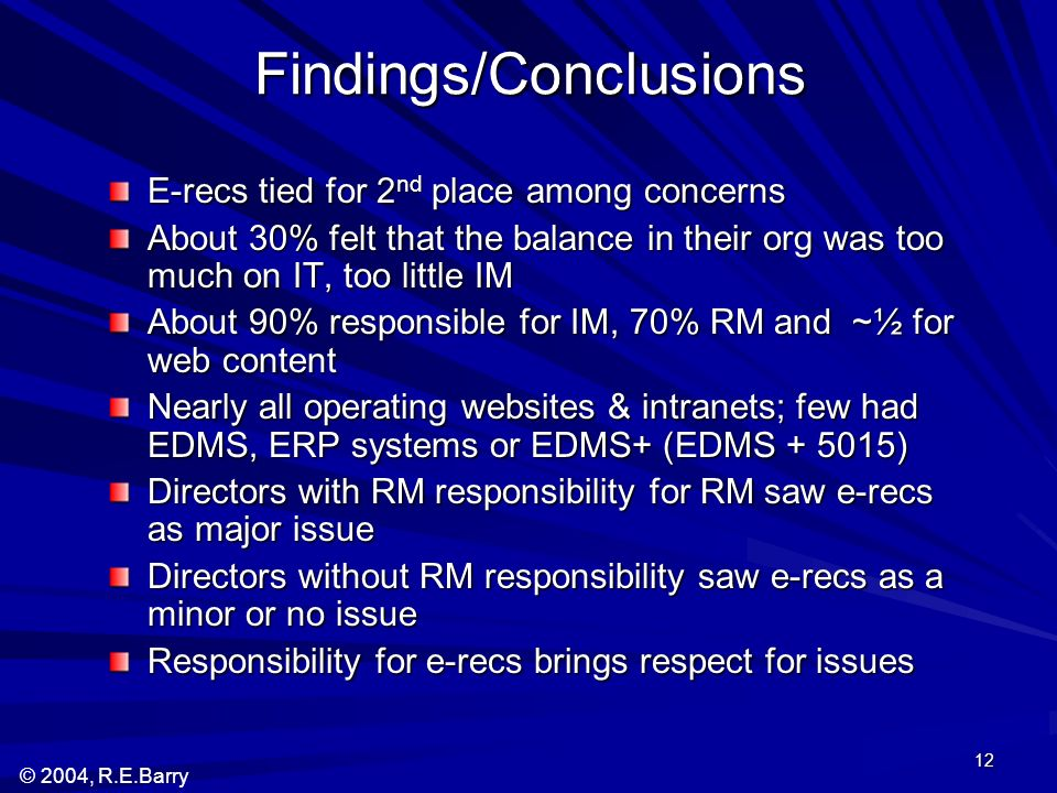 © 2004, R.E.Barry 12 Findings/Conclusions E-recs tied for 2 nd place among concerns About 30% felt that the balance in their org was too much on IT, too little IM About 90% responsible for IM, 70% RM and ~½ for web content Nearly all operating websites & intranets; few had EDMS, ERP systems or EDMS+ (EDMS + 5015) Directors with RM responsibility for RM saw e-recs as major issue Directors without RM responsibility saw e-recs as a minor or no issue Responsibility for e-recs brings respect for issues