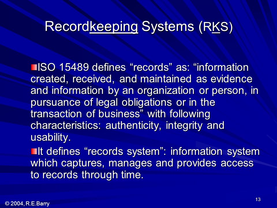 © 2004, R.E.Barry 13 Recordkeeping Systems ( RKS) ISO 15489 defines records as: information created, received, and maintained as evidence and information by an organization or person, in pursuance of legal obligations or in the transaction of business with following characteristics: authenticity, integrity and usability.
