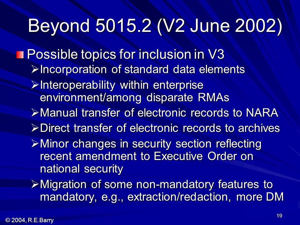 © 2004, R.E.Barry 19 Beyond 5015.2 (V2 June 2002) Beyond 5015.2 (V2 June 2002) Possible topics for inclusion in V3 Incorporation of standard data elem