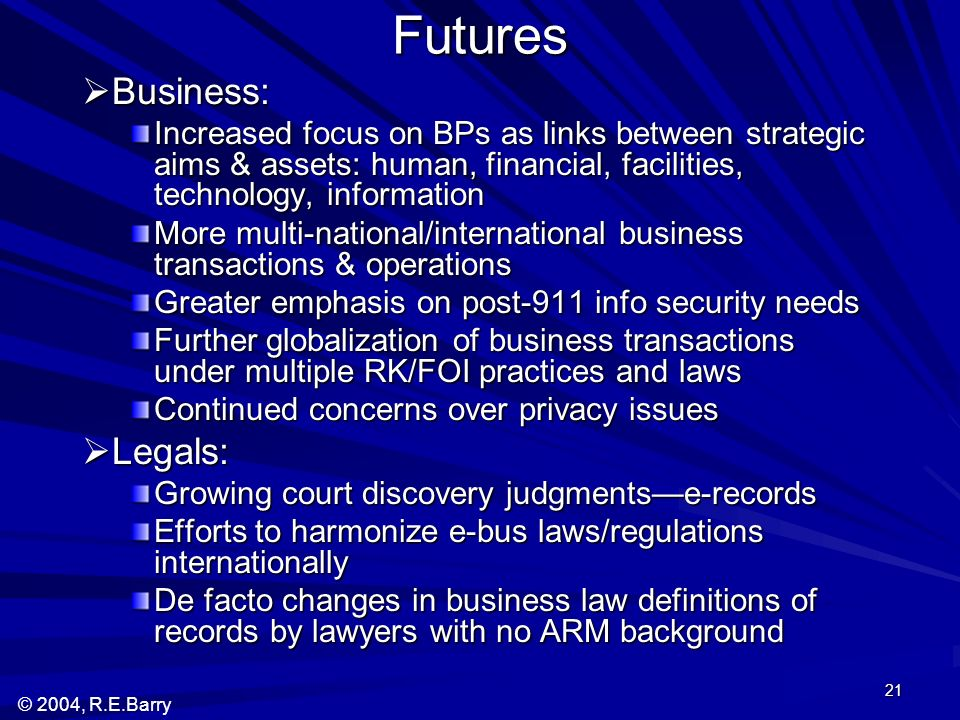 © 2004, R.E.Barry 21 Futures Business: Business: Increased focus on BPs as links between strategic aims & assets: human, financial, facilities, technology, information More multi-national/international business transactions & operations Greater emphasis on post-911 info security needs Further globalization of business transactions under multiple RK/FOI practices and laws Continued concerns over privacy issues Legals: Legals: Growing court discovery judgmentse-records Efforts to harmonize e-bus laws/regulations internationally De facto changes in business law definitions of records by lawyers with no ARM background