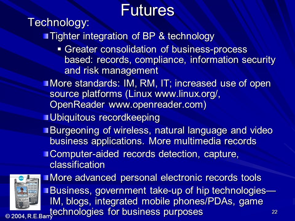 © 2004, R.E.Barry 22 Futures Technology: Tighter integration of BP & technology Greater consolidation of business-process based: records, compliance,