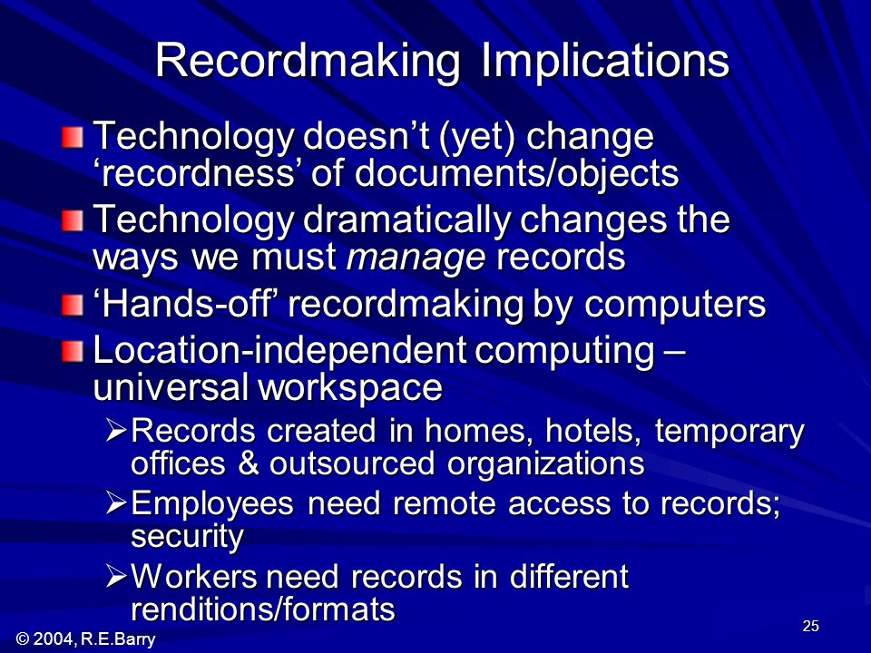 © 2004, R.E.Barry 25 Recordmaking Implications Technology doesnt (yet) change recordness of documents/objects Technology dramatically changes the ways we must manage records Hands-off recordmaking by computers Location-independent computing – universal workspace Records created in homes, hotels, temporary offices & outsourced organizations Records created in homes, hotels, temporary offices & outsourced organizations Employees need remote access to records; security Employees need remote access to records; security Workers need records in different renditions/formats Workers need records in different renditions/formats