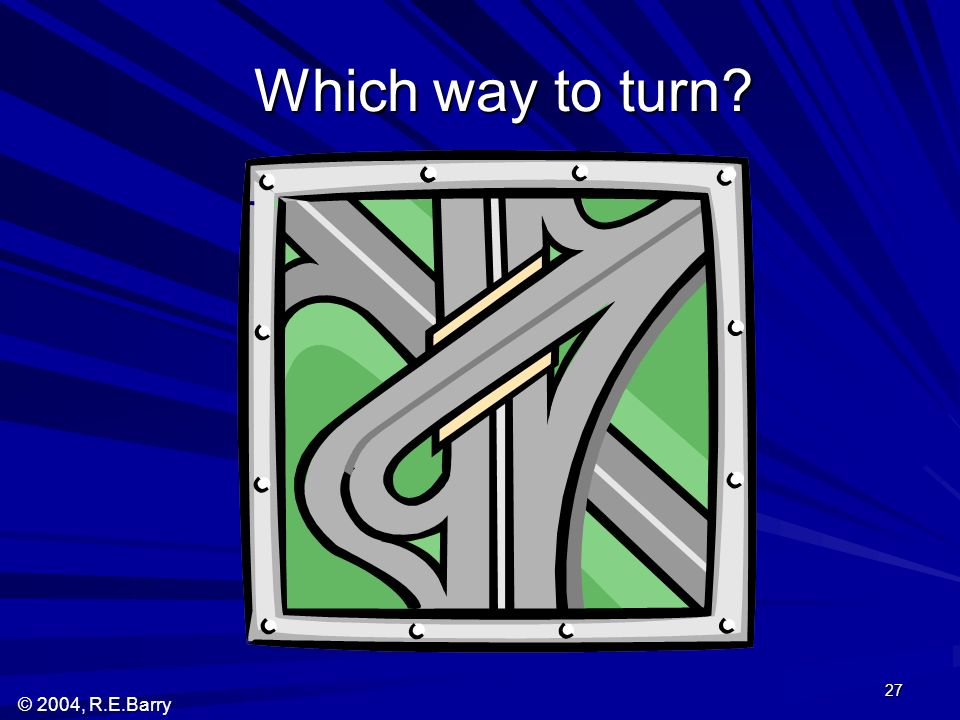 © 2004, R.E.Barry 27 Which way to turn