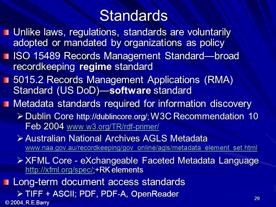© 2004, R.E.Barry 29 Standards Unlike laws, regulations, standards are voluntarily adopted or mandated by organizations as policy ISO 15489 Records Management Standardbroad recordkeeping regime standard 5015.2 Records Management Applications (RMA) Standard (US DoD)software standard Metadata standards required for information discovery Dublin Core http://dublincore.org/; W3C Recommendation 10 Feb 2004 www.w3.org/TR/rdf-primer/ Dublin Core http://dublincore.org/; W3C Recommendation 10 Feb 2004 www.w3.org/TR/rdf-primer/ www.w3.org/TR/rdf-primer/ Australian National Archives AGLS Metadata www.naa.gov.au/recordkeeping/gov_online/agls/metadata_element_set.html Australian National Archives AGLS Metadata www.naa.gov.au/recordkeeping/gov_online/agls/metadata_element_set.html www.naa.gov.au/recordkeeping/gov_online/agls/metadata_element_set.html XFML Core - eXchangeable Faceted Metadata Language http://xfml.org/spec/;+RK elements XFML Core - eXchangeable Faceted Metadata Language http://xfml.org/spec/;+RK elements http://xfml.org/spec/ Long-term document access standards TIFF + ASCII; PDF, PDF-A, OpenReader TIFF + ASCII; PDF, PDF-A, OpenReader