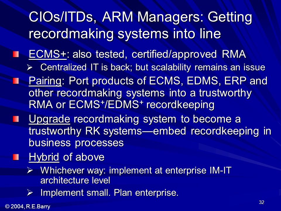 © 2004, R.E.Barry 32 CIOs/ITDs, ARM Managers: Getting recordmaking systems into line ECMS+: also tested, certified/approved RMA Centralized IT is back