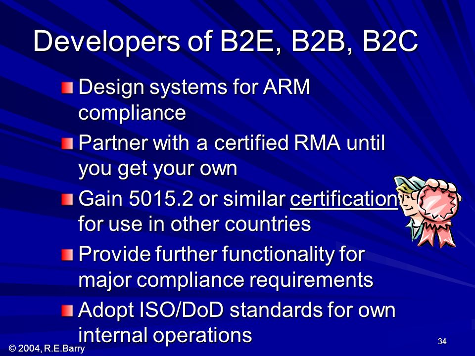 © 2004, R.E.Barry 34 Developers of B2E, B2B, B2C Design systems for ARM compliance Partner with a certified RMA until you get your own Gain 5015.2 or