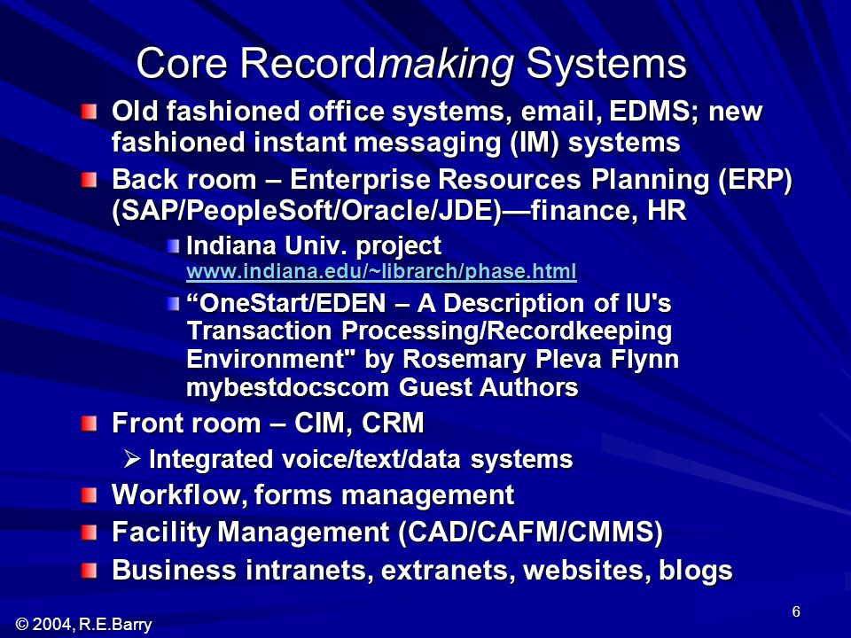 © 2004, R.E.Barry 6 Core Recordmaking Systems Old fashioned office systems, email, EDMS; new fashioned instant messaging (IM) systems Back room – Enterprise Resources Planning (ERP) (SAP/PeopleSoft/Oracle/JDE)finance, HR Indiana Univ.