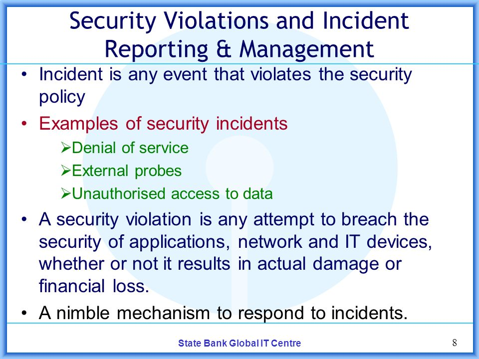 8 State Bank Global IT Centre Security Violations and Incident Reporting & Management Incident is any event that violates the security policy Examples of security incidents Denial of service External probes Unauthorised access to data A security violation is any attempt to breach the security of applications, network and IT devices, whether or not it results in actual damage or financial loss.