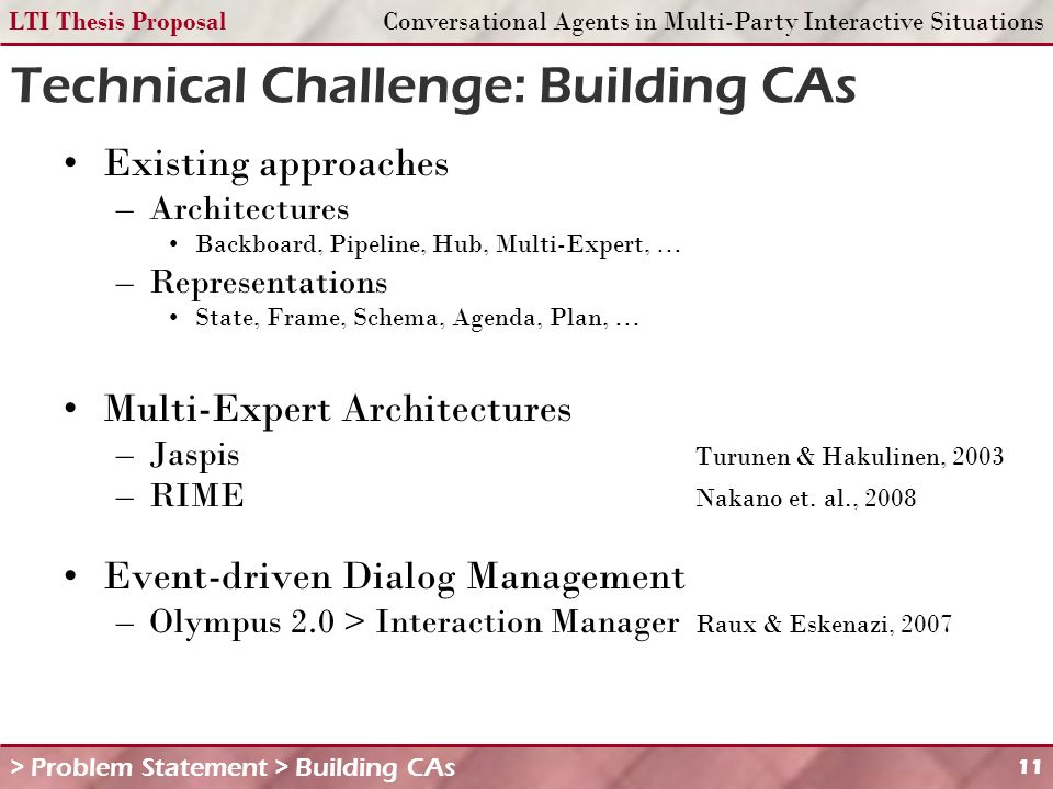 LTI Thesis ProposalConversational Agents in Multi-Party Interactive Situations 11 Technical Challenge: Building CAs > Problem Statement > Building CAs Existing approaches –Architectures Backboard, Pipeline, Hub, Multi-Expert, … –Representations State, Frame, Schema, Agenda, Plan, … Multi-Expert Architectures –Jaspis Turunen & Hakulinen, 2003 –RIME Nakano et.