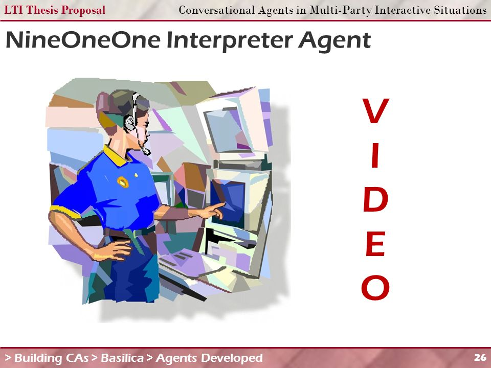 LTI Thesis ProposalConversational Agents in Multi-Party Interactive Situations 26 NineOneOne Interpreter Agent > Building CAs > Basilica > Agents Developed VIDEOVIDEO