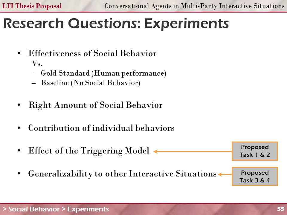 LTI Thesis ProposalConversational Agents in Multi-Party Interactive Situations 55 Research Questions: Experiments Effectiveness of Social Behavior Vs.