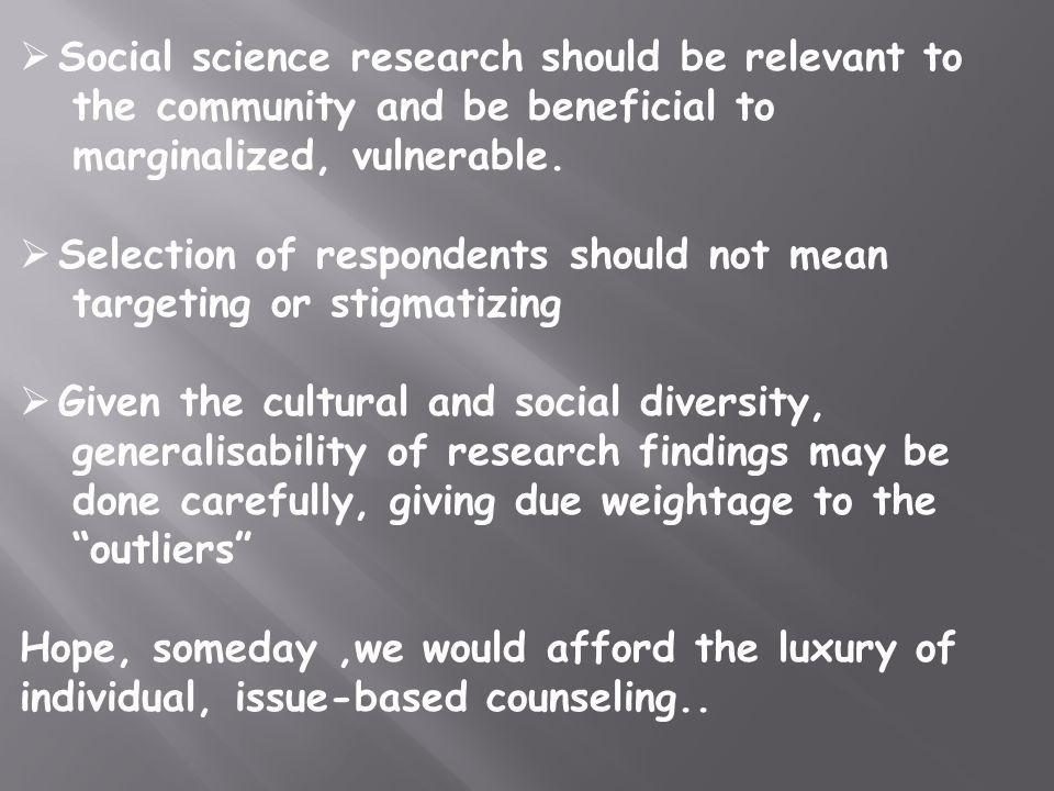 Social science research should be relevant to the community and be beneficial to marginalized, vulnerable. Selection of respondents should not mean ta