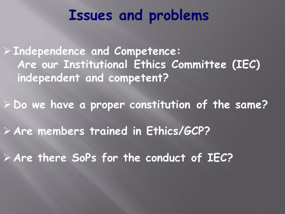 Issues and problems Independence and Competence: Are our Institutional Ethics Committee (IEC) independent and competent? Do we have a proper constitut