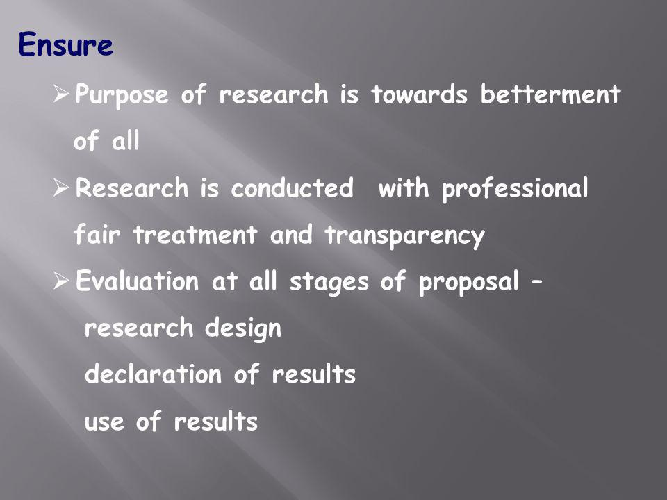 Ensure Purpose of research is towards betterment of all Research is conducted with professional fair treatment and transparency Evaluation at all stag