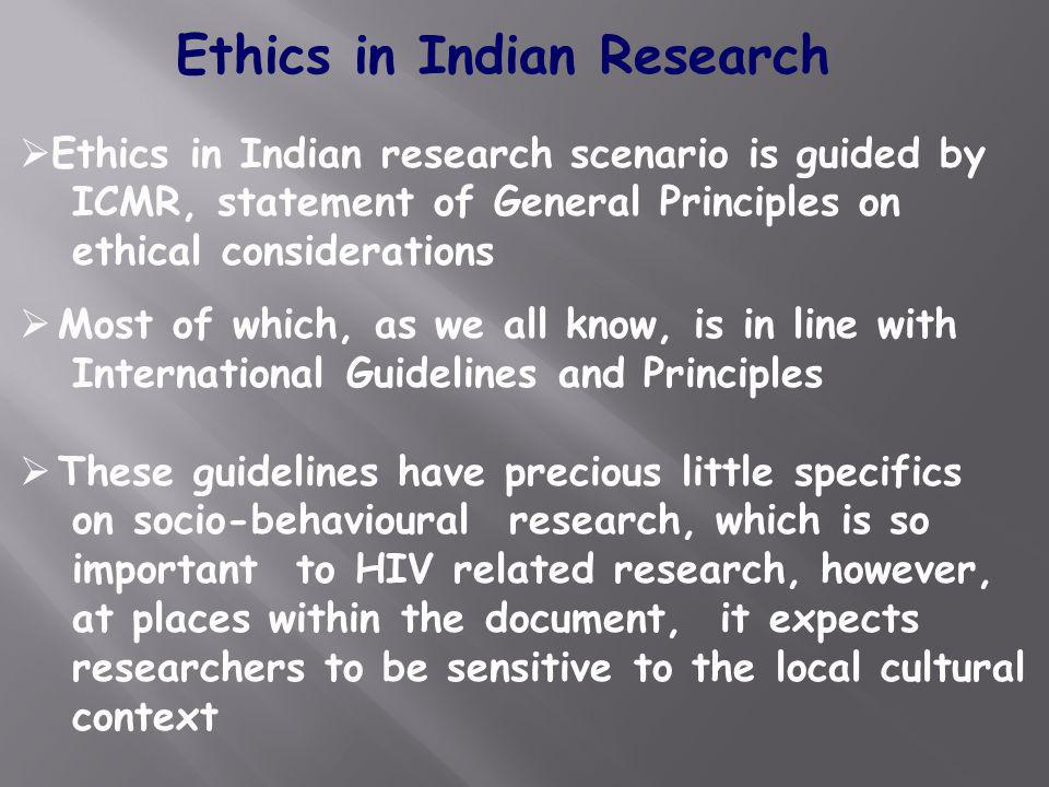 Ethics in Indian research scenario is guided by ICMR, statement of General Principles on ethical considerations Most of which, as we all know, is in l