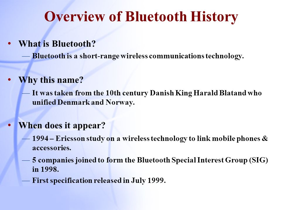 Timeline 1994 : Ericsson study complete / vision 1995 : Engineering work begins 1997 : Intel agrees to collaborate 1998 : Bluetooth SIG formed: Ericsson, Intel, IBM, Nokia & Toshiba 1999 : Bluetooth Specification 1.0A SIG promoter group expanded: 3Com, Lucent, Microsoft & Motorola 2000 : Bluetooth Specification 1.0B, 2000+ adopters 2001 : First retail products released, Specification 1.1 2003 : Bluetooth Specification 1.2 2005 : Bluetooth Specification 2.0 (?)