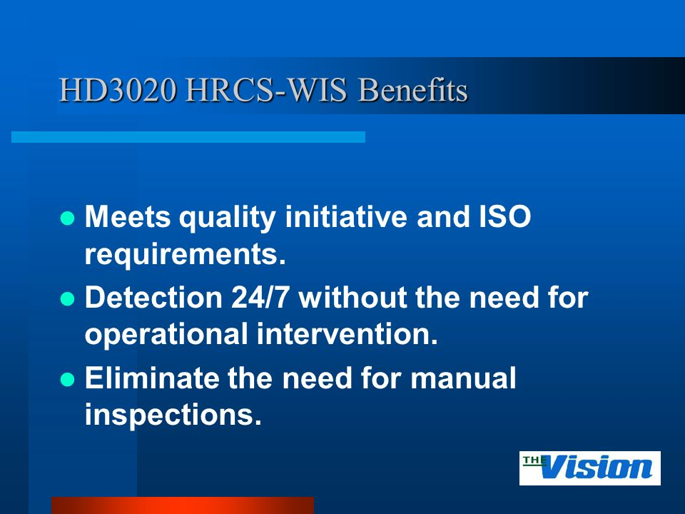 HD3020 HRCS-WIS Benefits Meets quality initiative and ISO requirements. Detection 24/7 without the need for operational intervention. Eliminate the ne