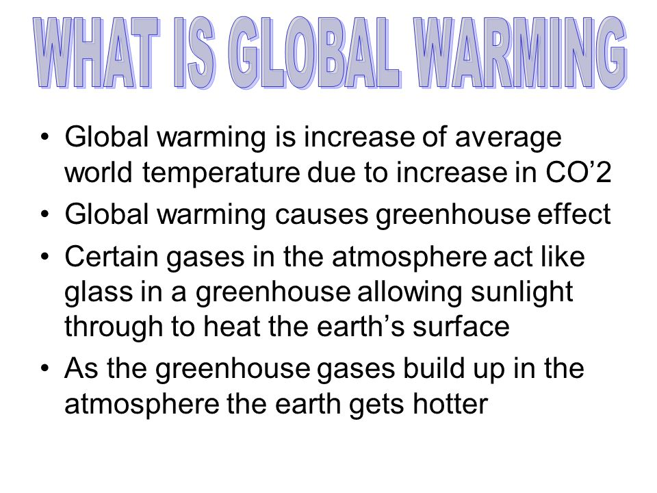 Global warming is increase of average world temperature due to increase in CO2 Global warming causes greenhouse effect Certain gases in the atmosphere act like glass in a greenhouse allowing sunlight through to heat the earths surface As the greenhouse gases build up in the atmosphere the earth gets hotter