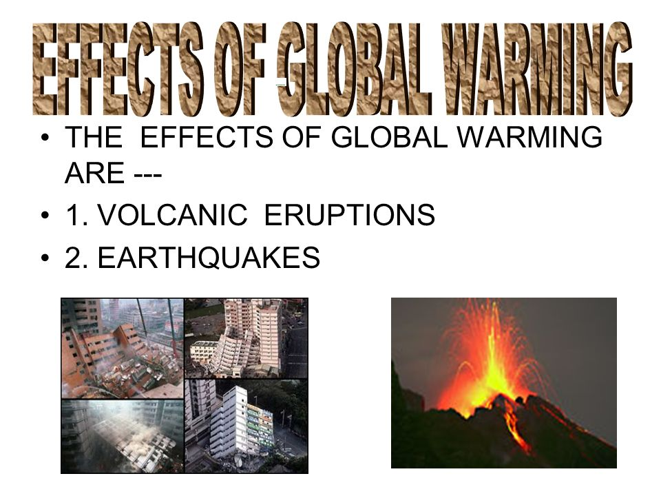 THE EFFECTS OF GLOBAL WARMING ARE --- 1. VOLCANIC ERUPTIONS 2. EARTHQUAKES