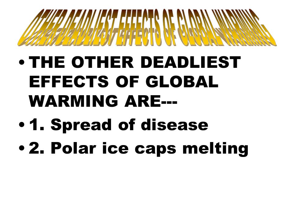 THE OTHER DEADLIEST EFFECTS OF GLOBAL WARMING ARE--- 1. Spread of disease 2. Polar ice caps melting