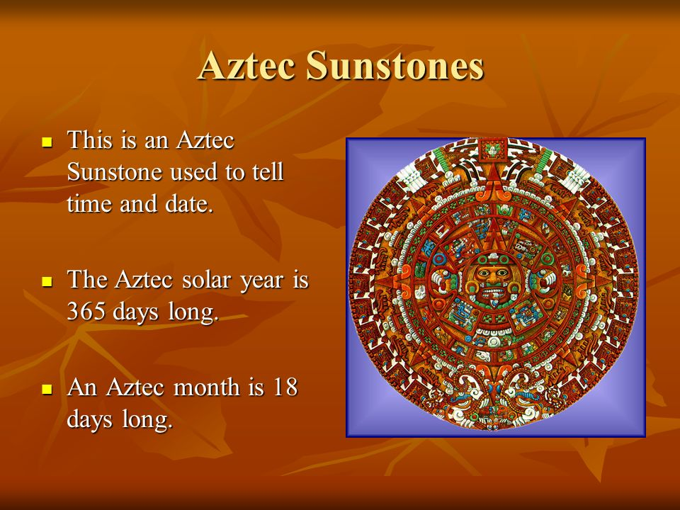 Aztec Sunstones This is an Aztec Sunstone used to tell time and date.