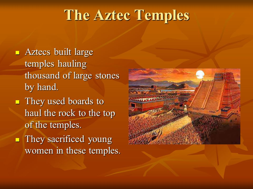 The Aztec Temples Aztecs built large temples hauling thousand of large stones by hand.