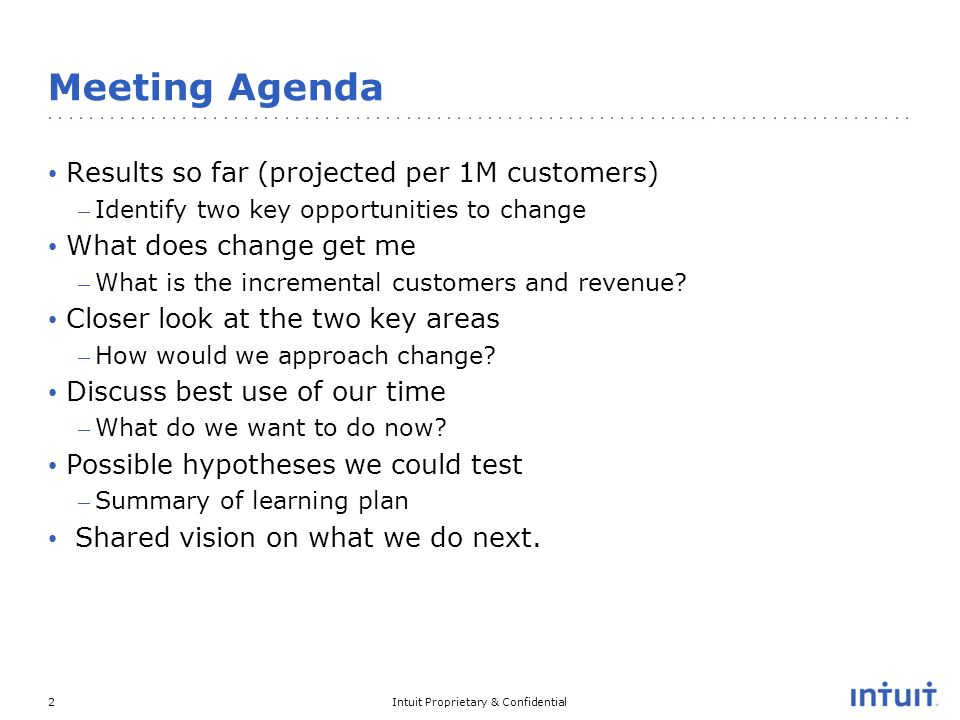 Intuit Proprietary & Confidential2 Meeting Agenda Results so far (projected per 1M customers) – Identify two key opportunities to change What does change get me – What is the incremental customers and revenue.