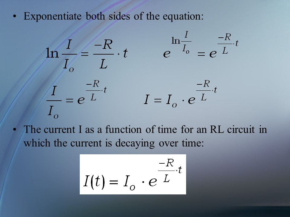 Exponentiate both sides of the equation: The current I as a function of time for an RL circuit in which the current is decaying over time: