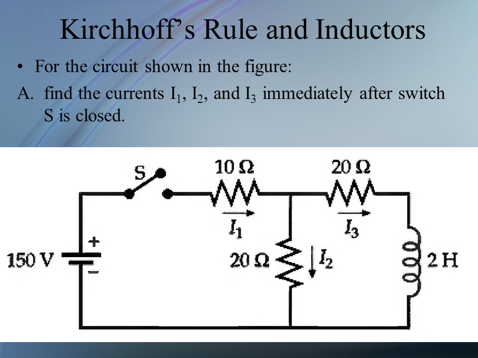 Kirchhoffs Rule and Inductors For the circuit shown in the figure: A.find the currents I 1, I 2, and I 3 immediately after switch S is closed.