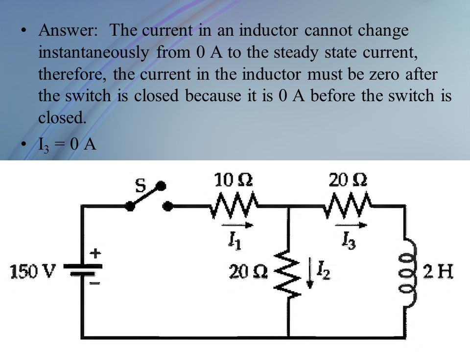 Answer: The current in an inductor cannot change instantaneously from 0 A to the steady state current, therefore, the current in the inductor must be