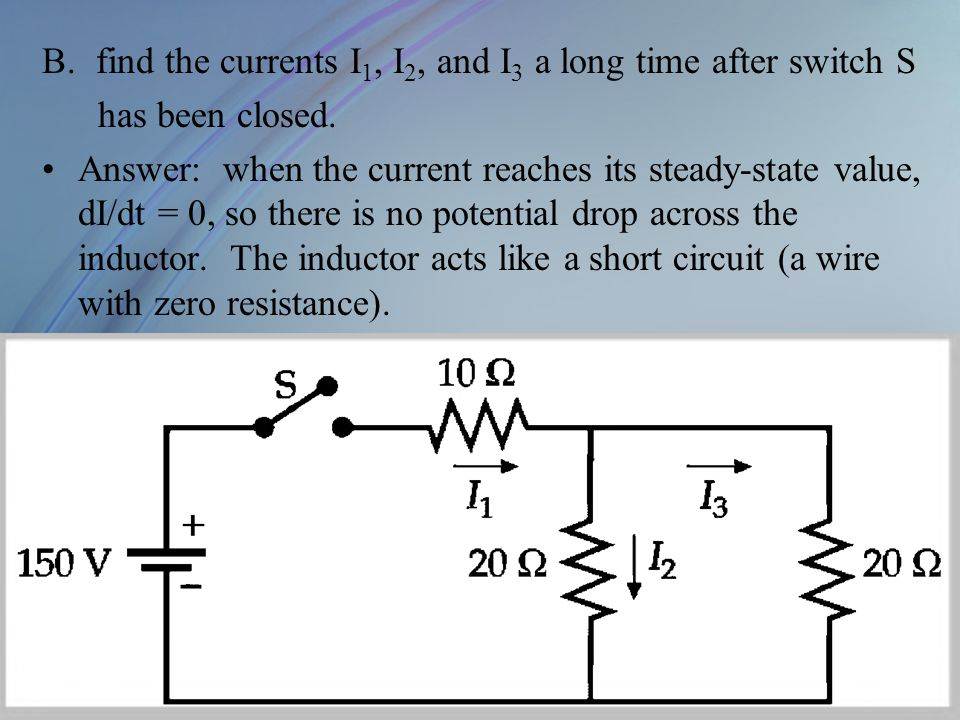 B.find the currents I 1, I 2, and I 3 a long time after switch S has been closed. Answer: when the current reaches its steady-state value, dI/dt = 0,