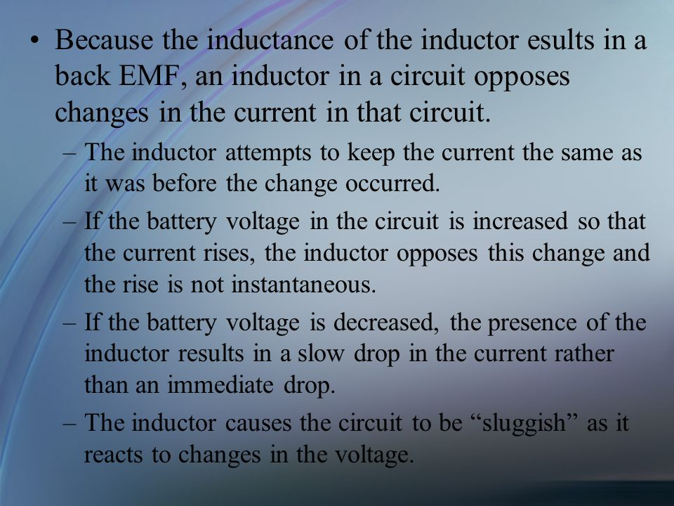 Because the inductance of the inductor esults in a back EMF, an inductor in a circuit opposes changes in the current in that circuit. –The inductor at