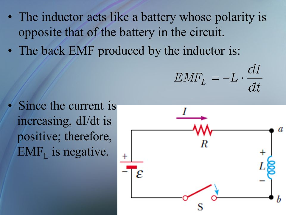 The inductor acts like a battery whose polarity is opposite that of the battery in the circuit. The back EMF produced by the inductor is: Since the cu