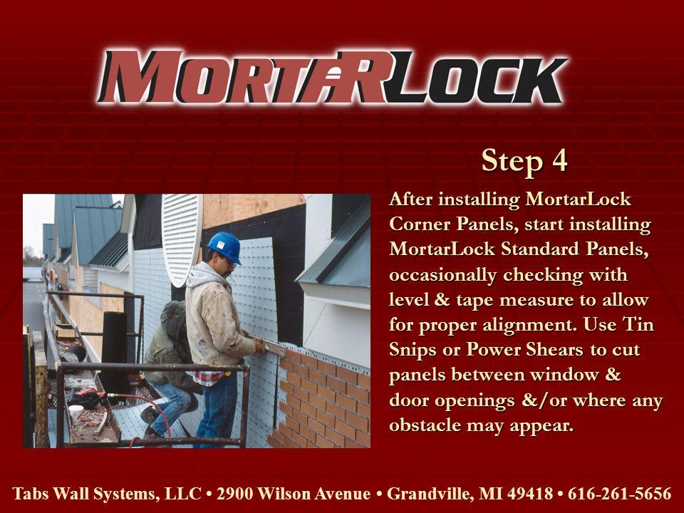 Step 4 Tabs Wall Systems, LLC 2900 Wilson Avenue Grandville, MI 49418 616-261-5656 After installing MortarLock Corner Panels, start installing MortarL