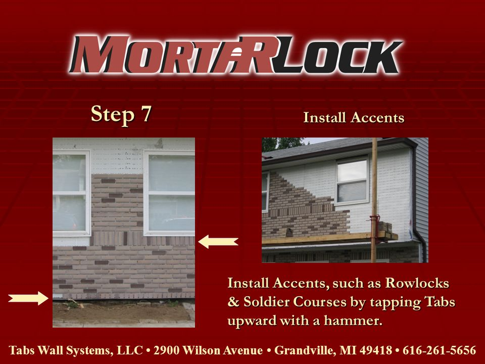 Step 7 Tabs Wall Systems, LLC 2900 Wilson Avenue Grandville, MI 49418 616-261-5656 Install Accents, such as Rowlocks & Soldier Courses by tapping Tabs