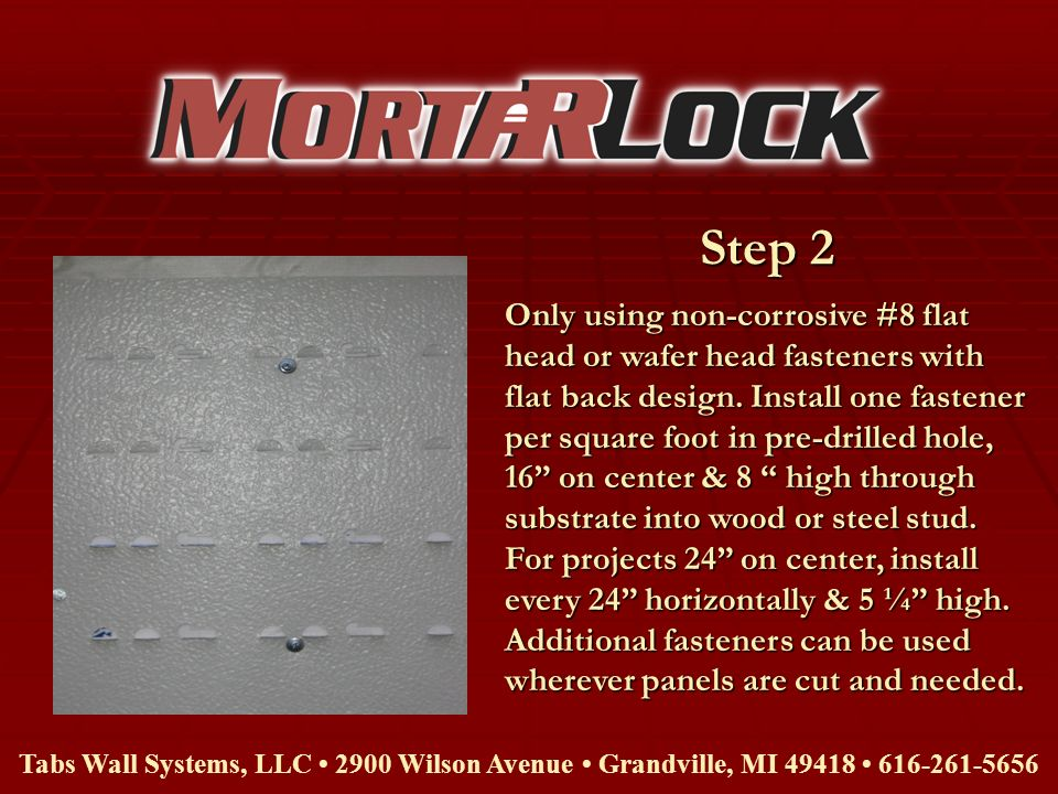 Step 2 Tabs Wall Systems, LLC 2900 Wilson Avenue Grandville, MI 49418 616-261-5656 Only using non-corrosive #8 flat head or wafer head fasteners with