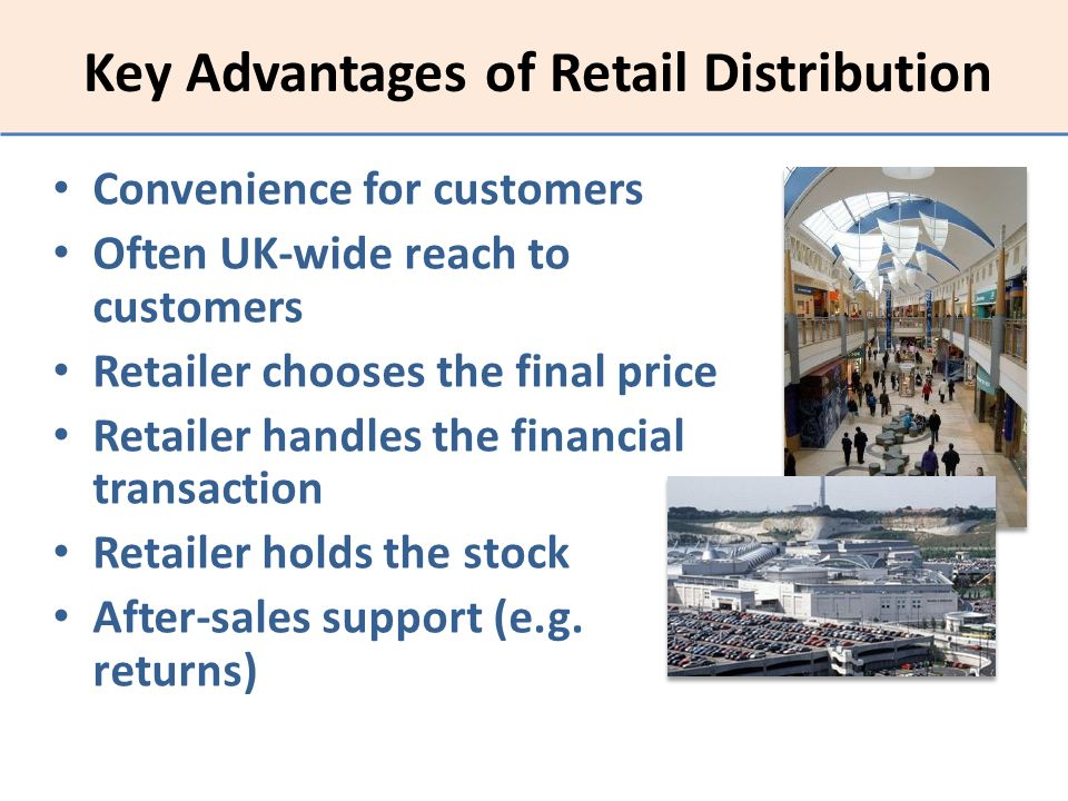 Key Advantages of Retail Distribution Convenience for customers Often UK-wide reach to customers Retailer chooses the final price Retailer handles the