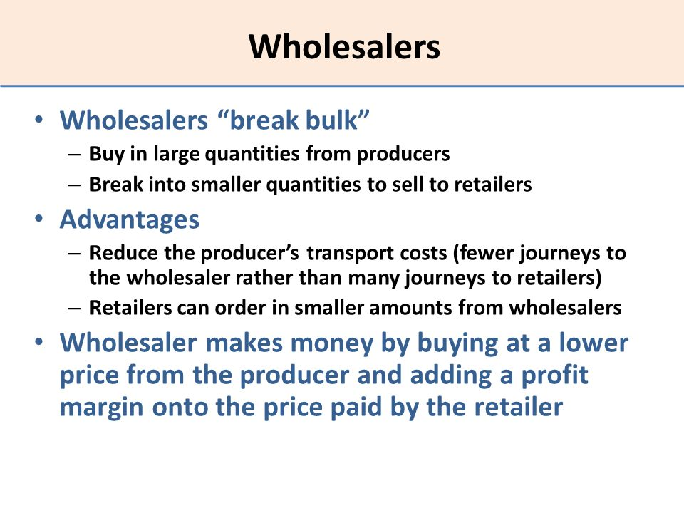Wholesalers Wholesalers break bulk – Buy in large quantities from producers – Break into smaller quantities to sell to retailers Advantages – Reduce t