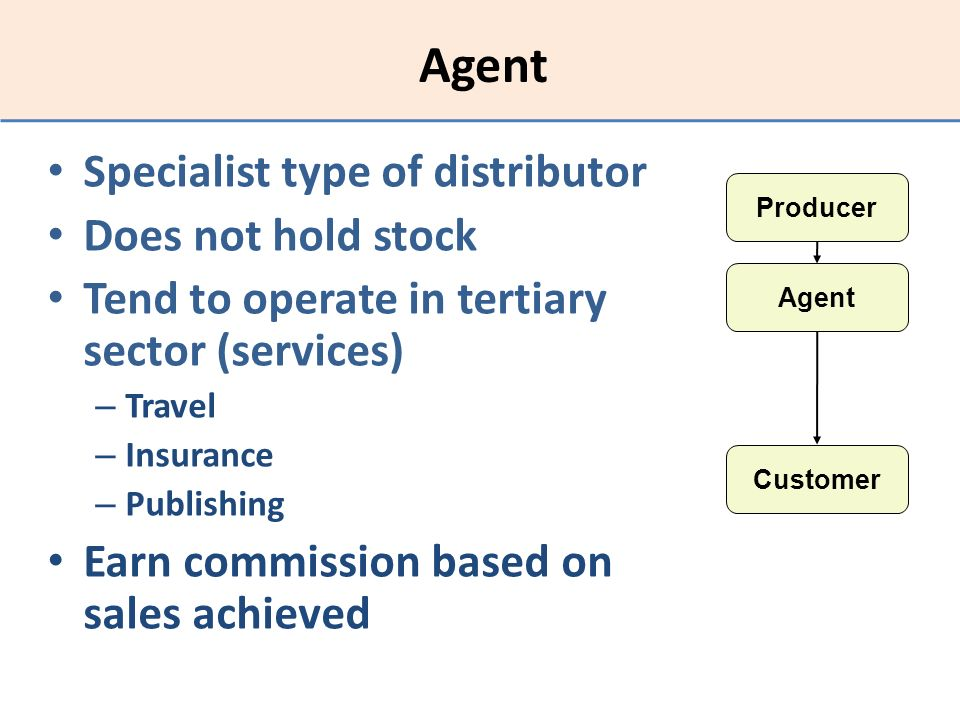 Agent Specialist type of distributor Does not hold stock Tend to operate in tertiary sector (services) – Travel – Insurance – Publishing Earn commissi