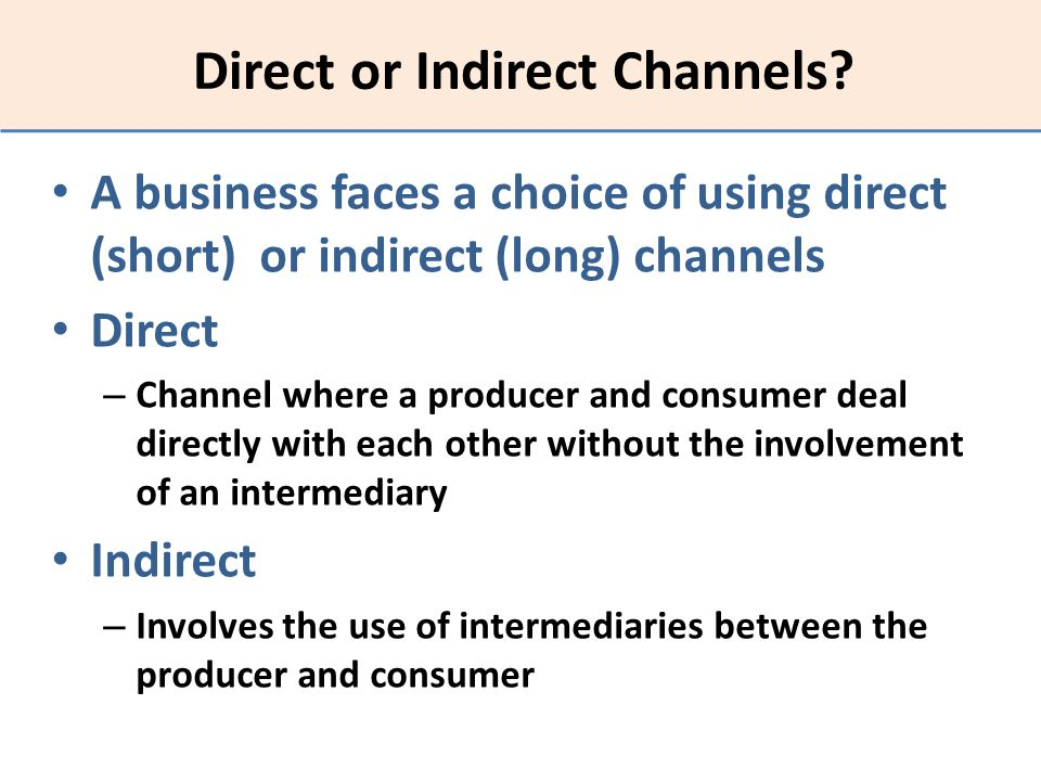 Direct or Indirect Channels? A business faces a choice of using direct (short) or indirect (long) channels Direct – Channel where a producer and consu