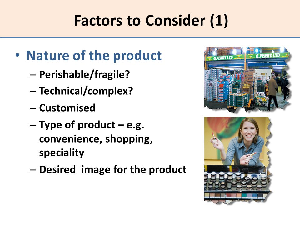 Factors to Consider (1) Nature of the product – Perishable/fragile? – Technical/complex? – Customised – Type of product – e.g. convenience, shopping,