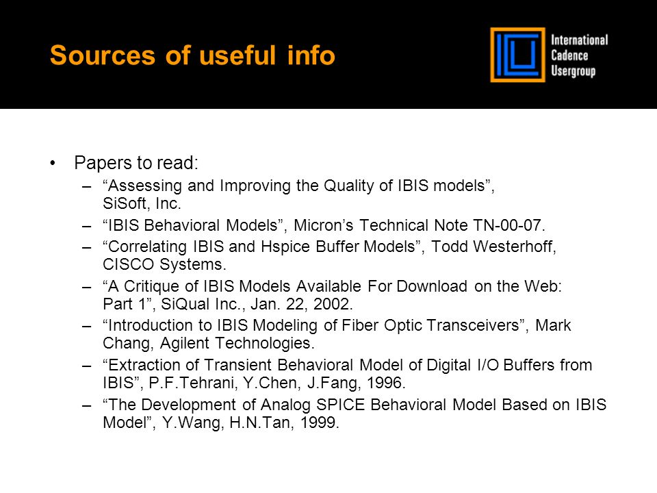 Sources of useful info Papers to read: –Assessing and Improving the Quality of IBIS models, SiSoft, Inc. –IBIS Behavioral Models, Microns Technical No
