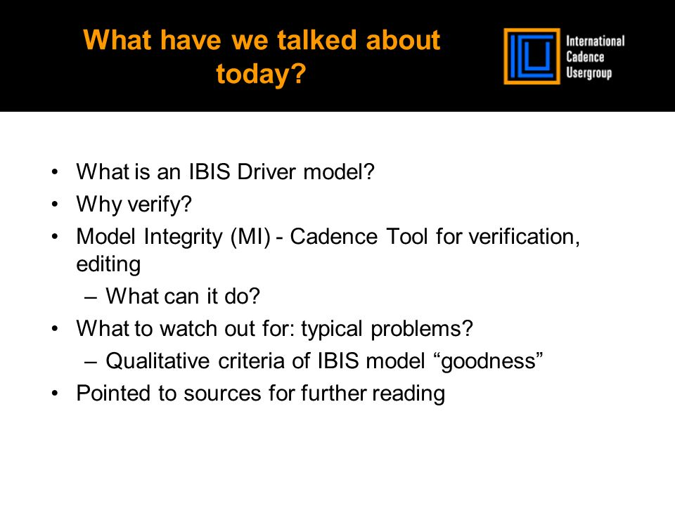 What have we talked about today? What is an IBIS Driver model? Why verify? Model Integrity (MI) - Cadence Tool for verification, editing –What can it