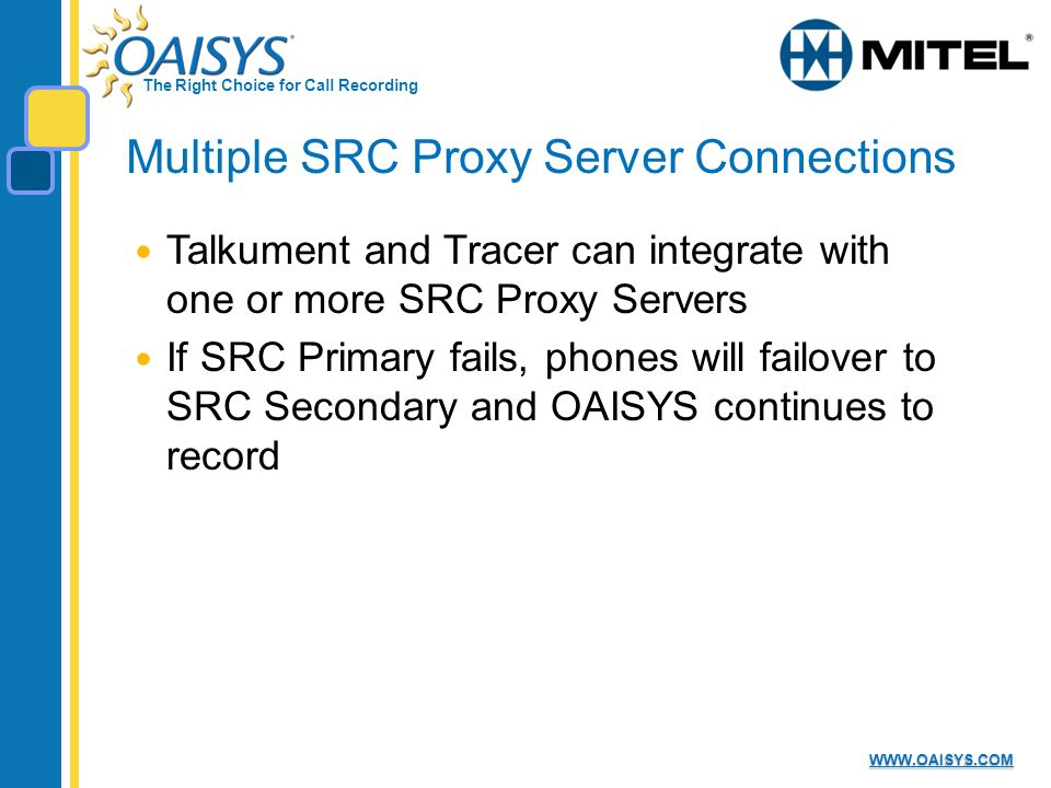 The Right Choice for Call Recording WWW.OAISYS.COM Multiple SRC Proxy Server Connections Talkument and Tracer can integrate with one or more SRC Proxy